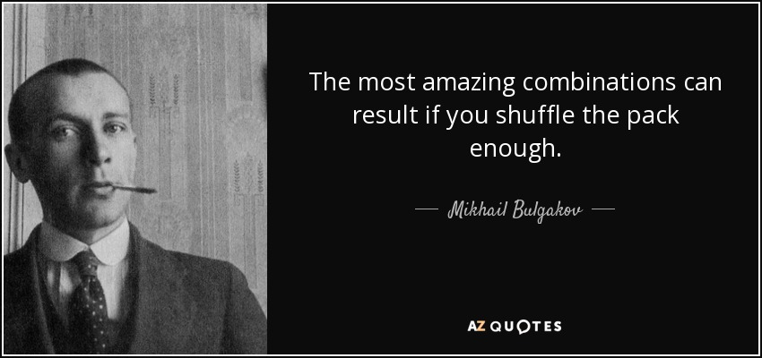The most amazing combinations can result if you shuffle the pack enough. - Mikhail Bulgakov