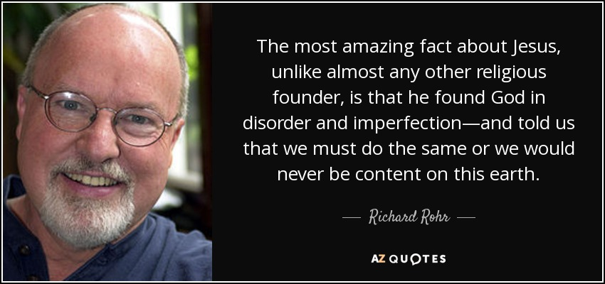 The most amazing fact about Jesus, unlike almost any other religious founder, is that he found God in disorder and imperfection—and told us that we must do the same or we would never be content on this earth. - Richard Rohr