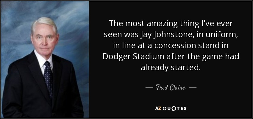 The most amazing thing I've ever seen was Jay Johnstone, in uniform, in line at a concession stand in Dodger Stadium after the game had already started. - Fred Claire