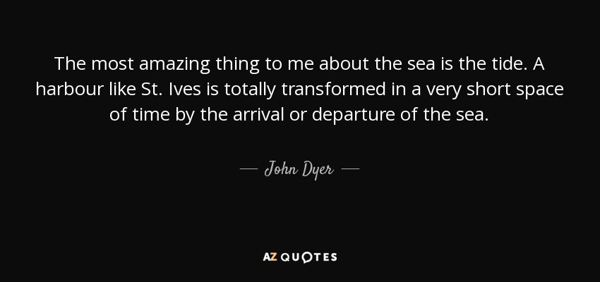 The most amazing thing to me about the sea is the tide. A harbour like St. Ives is totally transformed in a very short space of time by the arrival or departure of the sea. - John Dyer