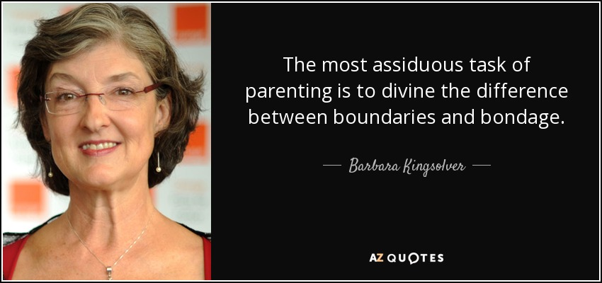 The most assiduous task of parenting is to divine the difference between boundaries and bondage. - Barbara Kingsolver