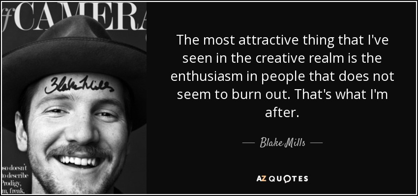 The most attractive thing that I've seen in the creative realm is the enthusiasm in people that does not seem to burn out. That's what I'm after. - Blake Mills