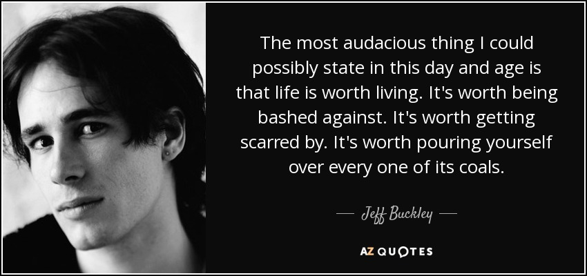 The most audacious thing I could possibly state in this day and age is that life is worth living. It's worth being bashed against. It's worth getting scarred by. It's worth pouring yourself over every one of its coals. - Jeff Buckley