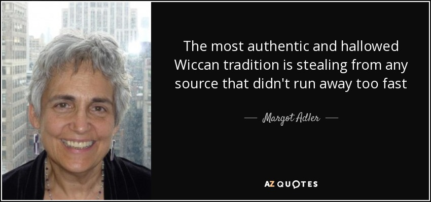 The most authentic and hallowed Wiccan tradition is stealing from any source that didn't run away too fast - Margot Adler