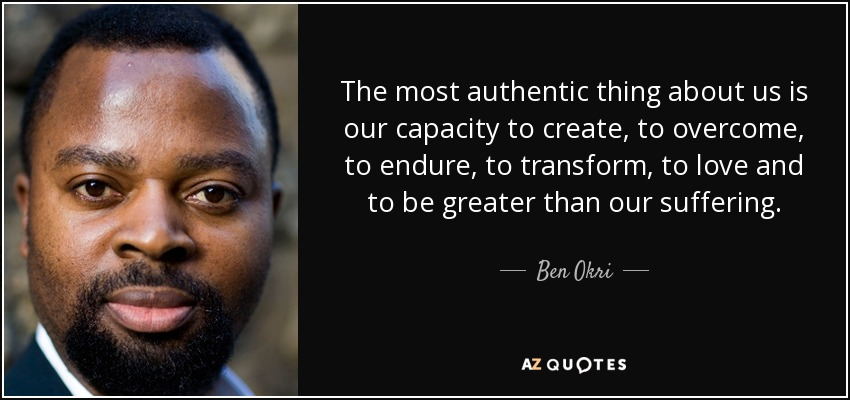 Bon The Most Authentic Thing About Us Is Our Capacity To Create, To Overcome,  To Endure, To Transform, To Love And To Be Greater Than Our Suffering.