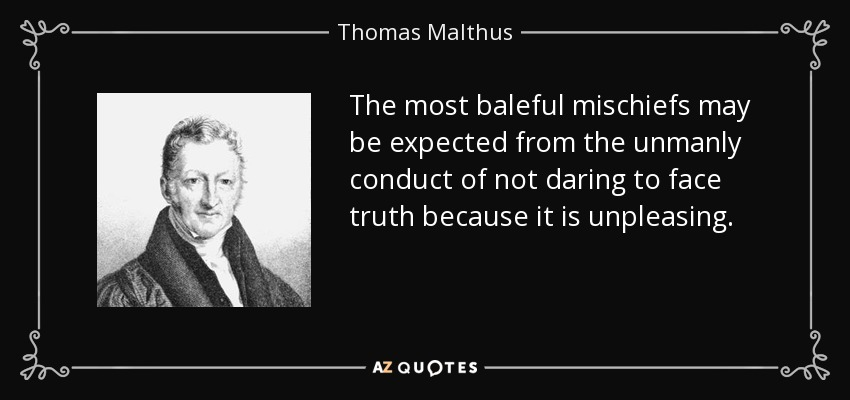The most baleful mischiefs may be expected from the unmanly conduct of not daring to face truth because it is unpleasing. - Thomas Malthus