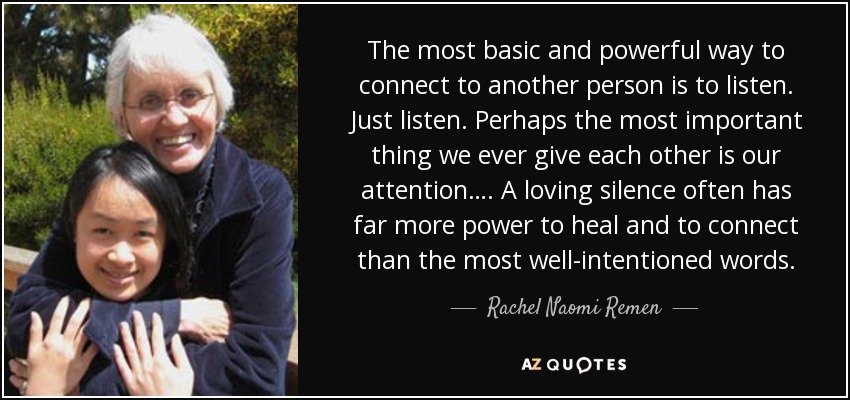 The most basic and powerful way to connect to another person is to listen. Just listen. Perhaps the most important thing we ever give each other is our attention…. A loving silence often has far more power to heal and to connect than the most well-intentioned words. - Rachel Naomi Remen