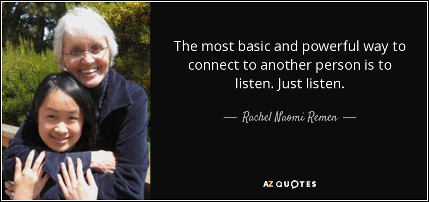 The most basic and powerful way to connect to another person is to listen. Just listen. - Rachel Naomi Remen