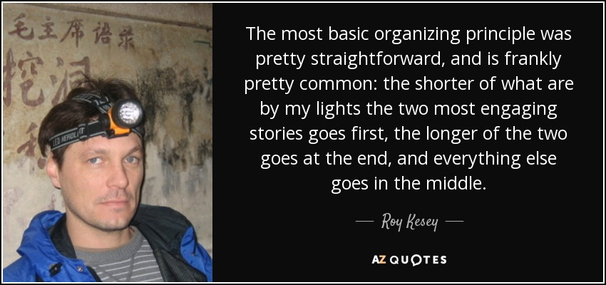 The most basic organizing principle was pretty straightforward, and is frankly pretty common: the shorter of what are by my lights the two most engaging stories goes first, the longer of the two goes at the end, and everything else goes in the middle. - Roy Kesey