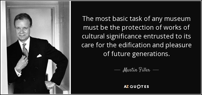 The most basic task of any museum must be the protection of works of cultural significance entrusted to its care for the edification and pleasure of future generations. - Martin Filler