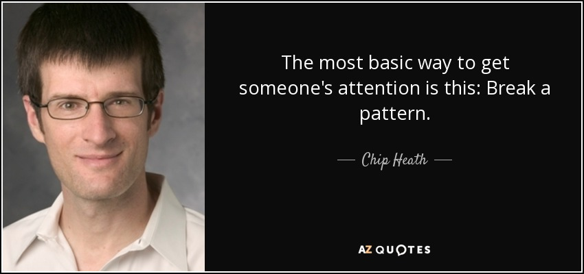The most basic way to get someone's attention is this: Break a pattern. - Chip Heath