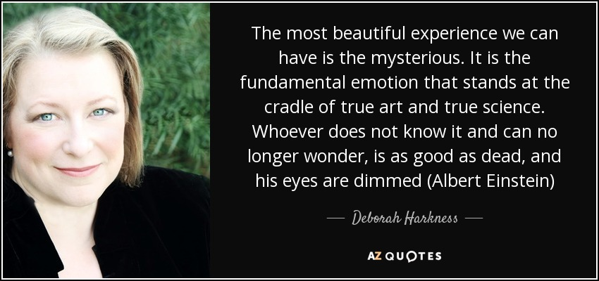 The most beautiful experience we can have is the mysterious. It is the fundamental emotion that stands at the cradle of true art and true science. Whoever does not know it and can no longer wonder, is as good as dead, and his eyes are dimmed (Albert Einstein) - Deborah Harkness