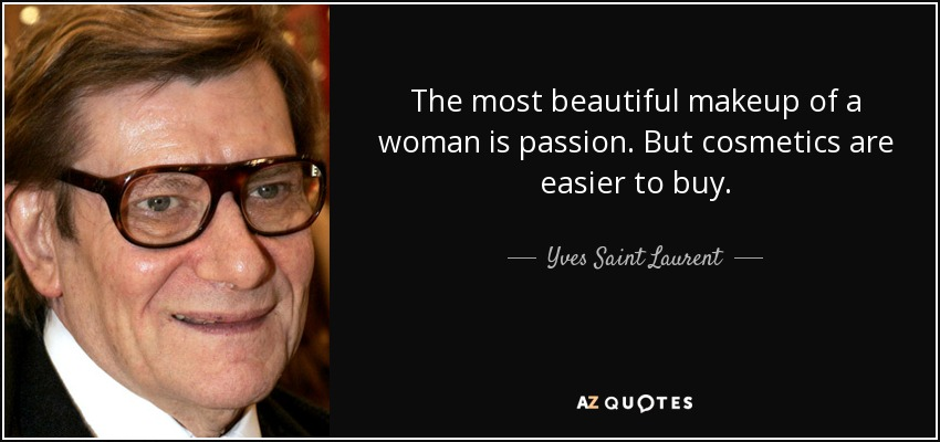 The most beautiful makeup of a woman is passion. But cosmetics are easier to buy. - Yves Saint Laurent