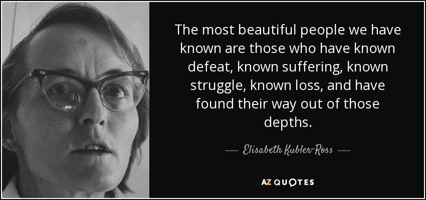 The most beautiful people we have known are those who have known defeat, known suffering, known struggle, known loss, and have found their way out of those depths. - Elisabeth Kubler-Ross
