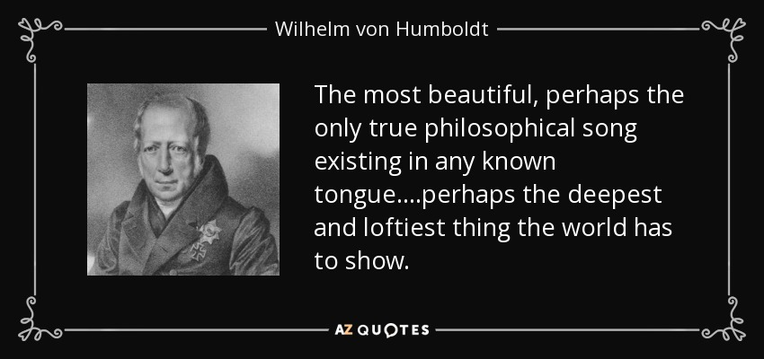 The most beautiful, perhaps the only true philosophical song existing in any known tongue ....perhaps the deepest and loftiest thing the world has to show. - Wilhelm von Humboldt