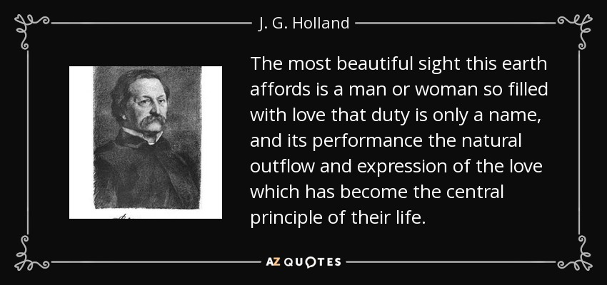The most beautiful sight this earth affords is a man or woman so filled with love that duty is only a name, and its performance the natural outflow and expression of the love which has become the central principle of their life. - J. G. Holland