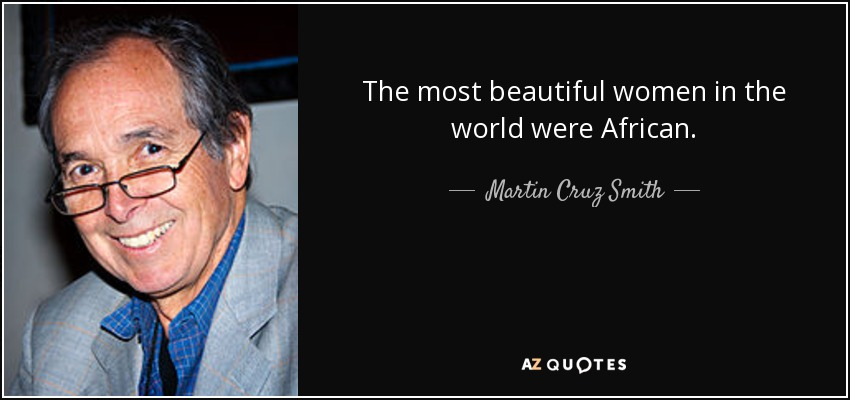 The most beautiful women in the world were African. - Martin Cruz Smith