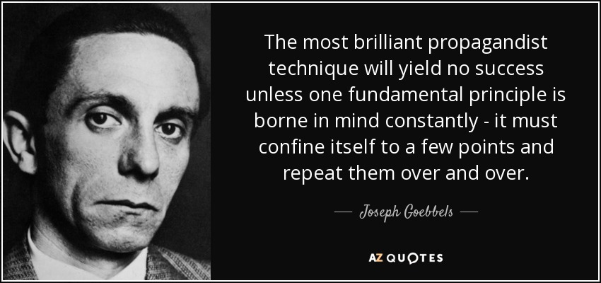 The most brilliant propagandist technique will yield no success unless one fundamental principle is borne in mind constantly - it must confine itself to a few points and repeat them over and over. - Joseph Goebbels