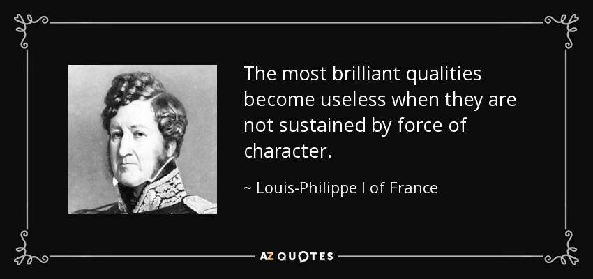 The most brilliant qualities become useless when they are not sustained by force of character. - Louis-Philippe I of France