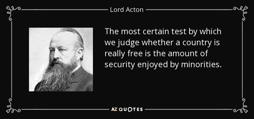 The most certain test by which we judge whether a country is really free is the amount of security enjoyed by minorities. - Lord Acton