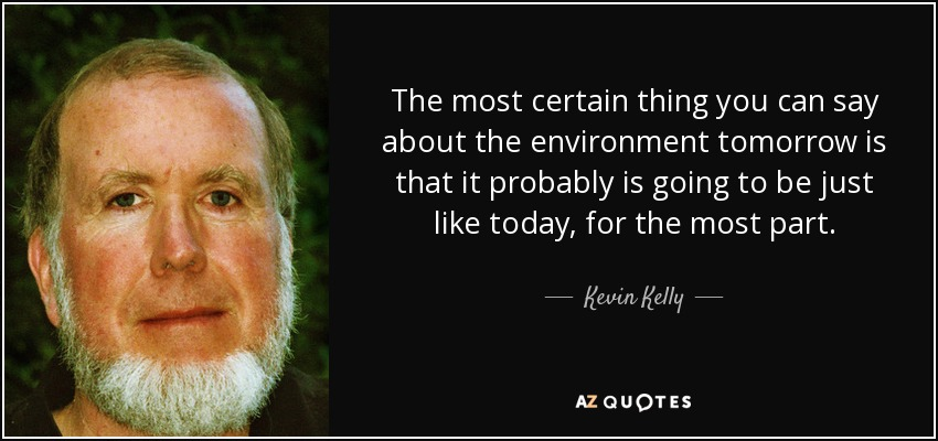 The most certain thing you can say about the environment tomorrow is that it probably is going to be just like today, for the most part. - Kevin Kelly