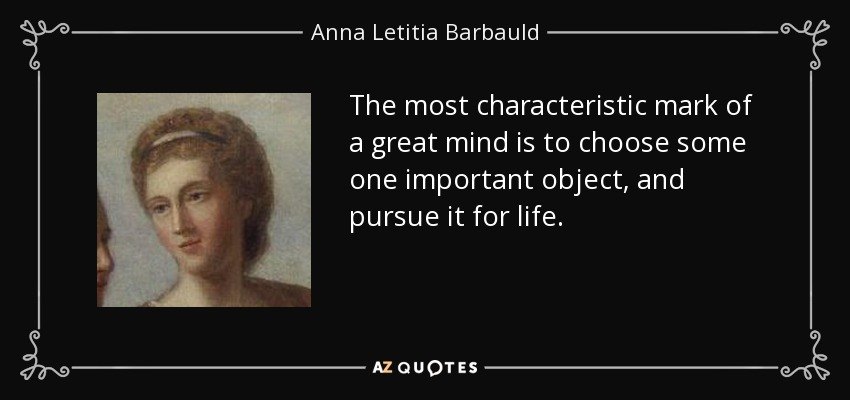 The most characteristic mark of a great mind is to choose some one important object, and pursue it for life. - Anna Letitia Barbauld