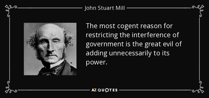 The most cogent reason for restricting the interference of government is the great evil of adding unnecessarily to its power. - John Stuart Mill