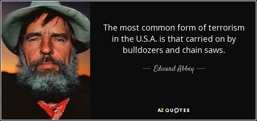 The most common form of terrorism in the U.S.A. is that carried on by bulldozers and chain saws. - Edward Abbey