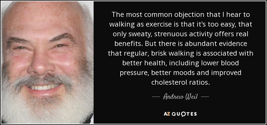 The most common objection that I hear to walking as exercise is that it's too easy, that only sweaty, strenuous activity offers real benefits. But there is abundant evidence that regular, brisk walking is associated with better health, including lower blood pressure, better moods and improved cholesterol ratios. - Andrew Weil