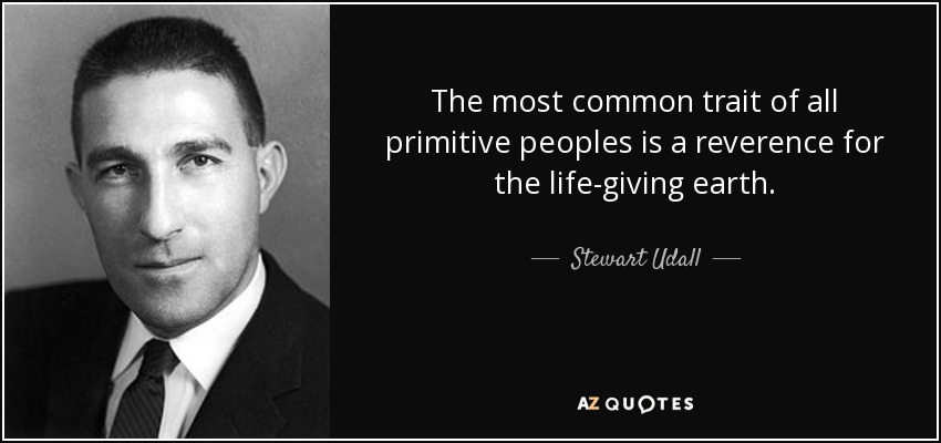 The most common trait of all primitive peoples is a reverence for the life-giving earth. - Stewart Udall
