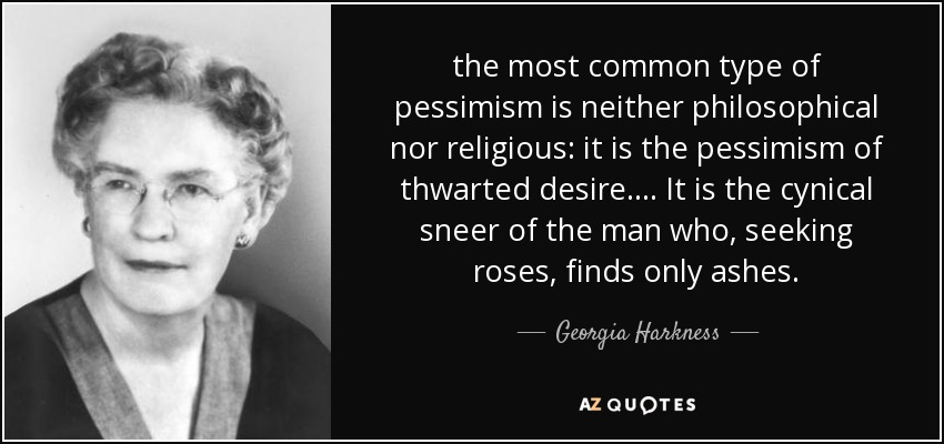 the most common type of pessimism is neither philosophical nor religious: it is the pessimism of thwarted desire. ... It is the cynical sneer of the man who, seeking roses, finds only ashes. - Georgia Harkness