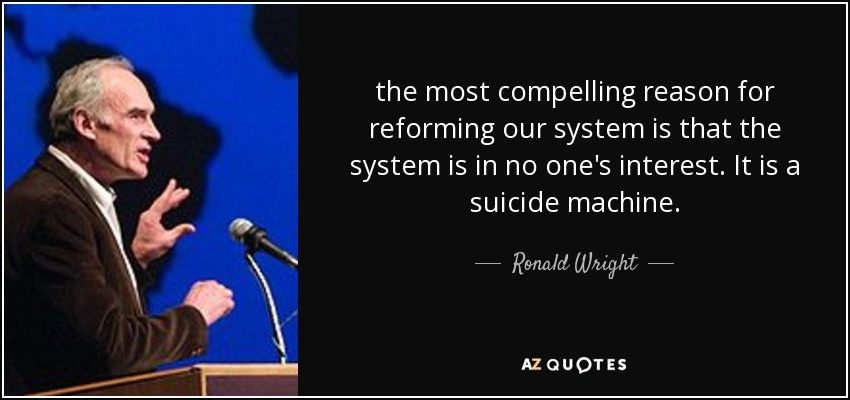 the most compelling reason for reforming our system is that the system is in no one's interest. It is a suicide machine. - Ronald Wright