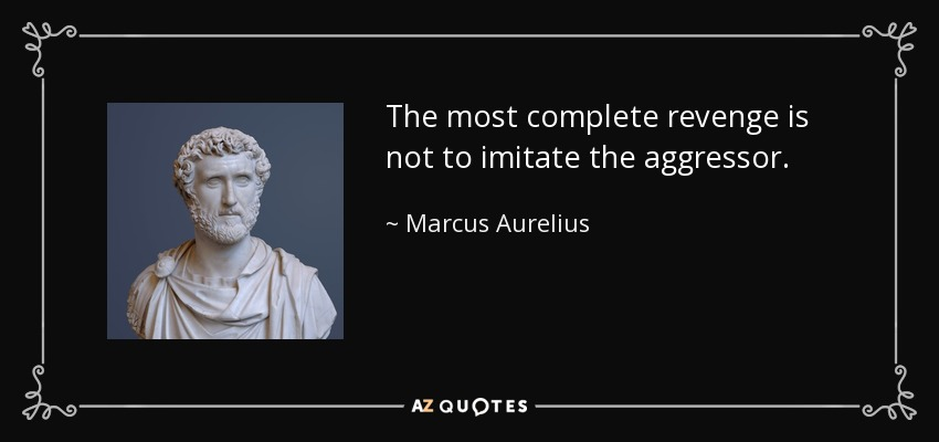 The most complete revenge is not to imitate the aggressor. - Marcus Aurelius