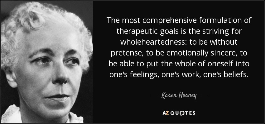 The most comprehensive formulation of therapeutic goals is the striving for wholeheartedness: to be without pretense, to be emotionally sincere, to be able to put the whole of oneself into one's feelings, one's work, one's beliefs. - Karen Horney