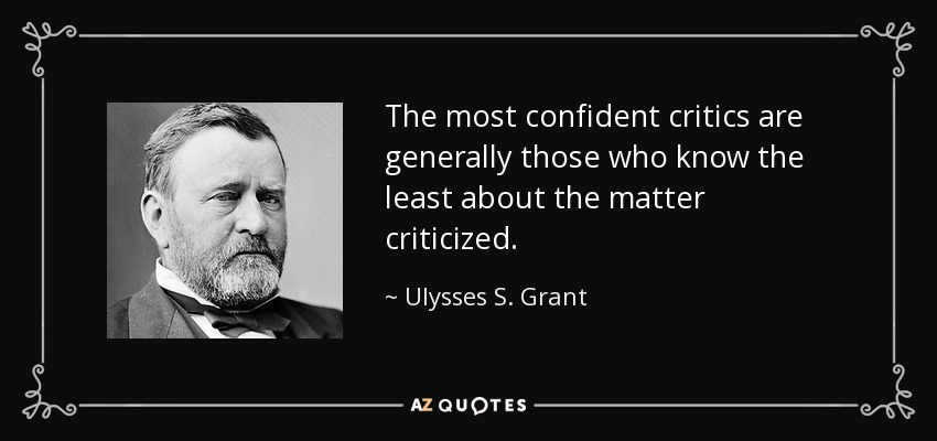 The most confident critics are generally those who know the least about the matter criticized. - Ulysses S. Grant
