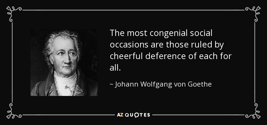 The most congenial social occasions are those ruled by cheerful deference of each for all. - Johann Wolfgang von Goethe
