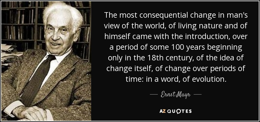 The most consequential change in man's view of the world, of living nature and of himself came with the introduction, over a period of some 100 years beginning only in the 18th century, of the idea of change itself, of change over periods of time: in a word, of evolution. - Ernst Mayr