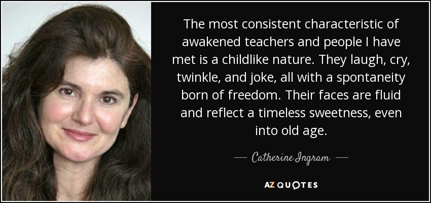 The most consistent characteristic of awakened teachers and people I have met is a childlike nature. They laugh, cry, twinkle, and joke, all with a spontaneity born of freedom. Their faces are fluid and reflect a timeless sweetness, even into old age. - Catherine Ingram