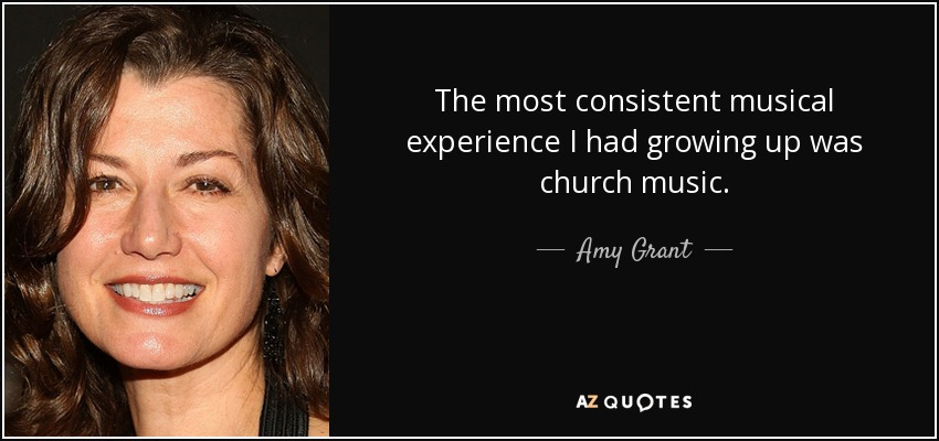 The most consistent musical experience I had growing up was church music. - Amy Grant