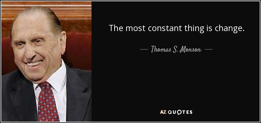 The most constant thing is change. - Thomas S. Monson