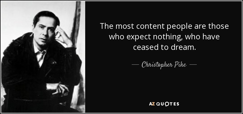 The most content people are those who expect nothing, who have ceased to dream. - Christopher Pike
