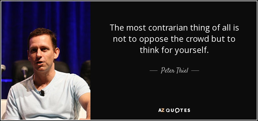 quote-the-most-contrarian-thing-of-all-is-not-to-oppose-the-crowd-but-to-think-for-yourself-peter-thiel-72-8-0825.jpg