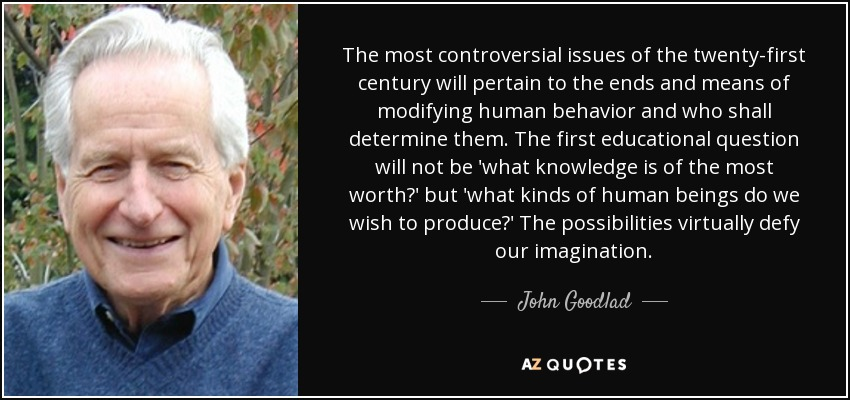 The most controversial issues of the twenty-first century will pertain to the ends and means of modifying human behavior and who shall determine them. The first educational question will not be 'what knowledge is of the most worth?' but 'what kinds of human beings do we wish to produce?' The possibilities virtually defy our imagination. - John Goodlad