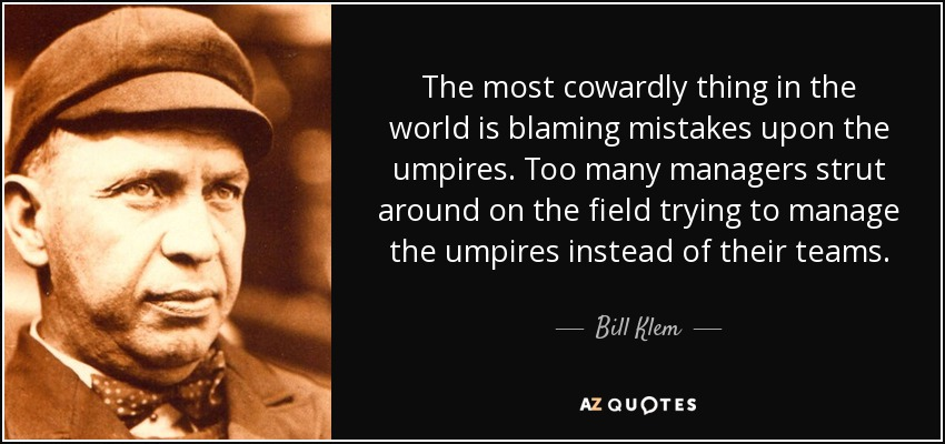 The most cowardly thing in the world is blaming mistakes upon the umpires. Too many managers strut around on the field trying to manage the umpires instead of their teams. - Bill Klem