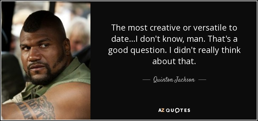 The most creative or versatile to date...I don't know, man. That's a good question. I didn't really think about that. - Quinton Jackson