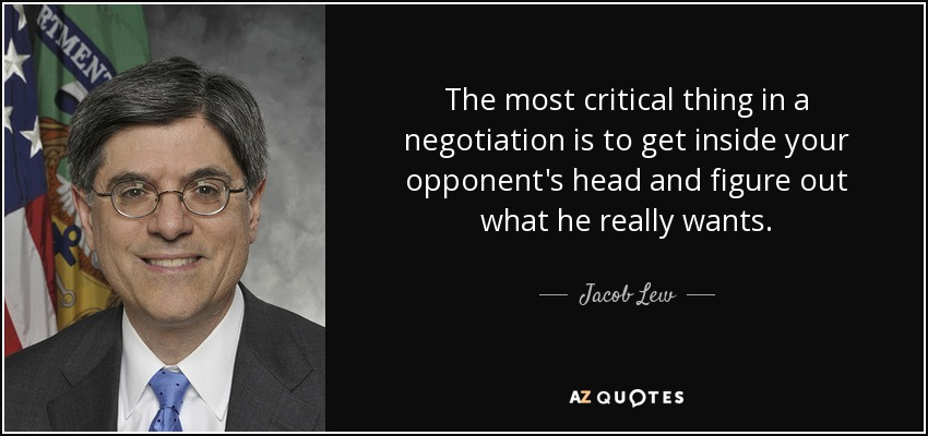 The most critical thing in a negotiation is to get inside your opponent's head and figure out what he really wants. - Jacob Lew