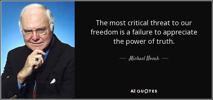 The most critical threat to our freedom is a failure to appreciate the power of truth. - Michael Novak