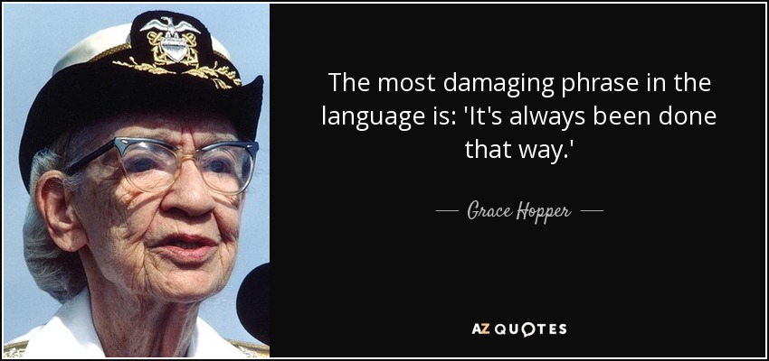 The most damaging phrase in the language is: `It's always been done that way.' - Grace Hopper