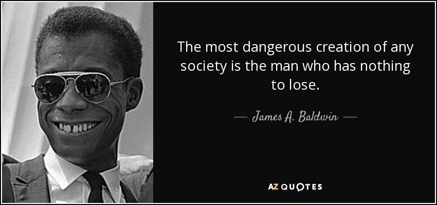 The most dangerous creation of any society is the man who has nothing to lose. - James A. Baldwin