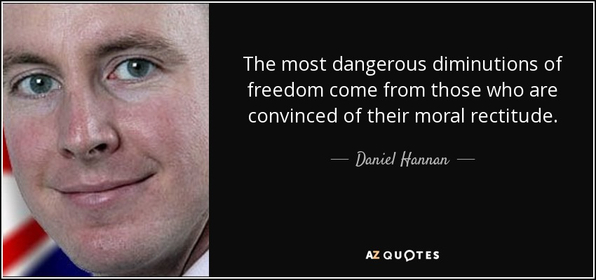 The most dangerous diminutions of freedom come from those who are convinced of their moral rectitude. - Daniel Hannan